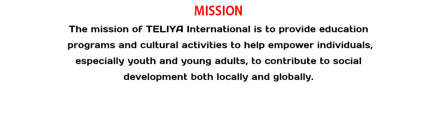 MISSION The mission of TELIYA International is to provide education programs and cultural activities to help empower individuals, especially youth and young adults, to contribute to social development both locally and globally.